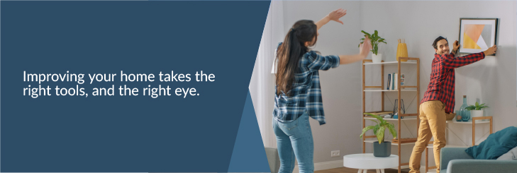 Improving your home takes the right tools, and the right eye.
